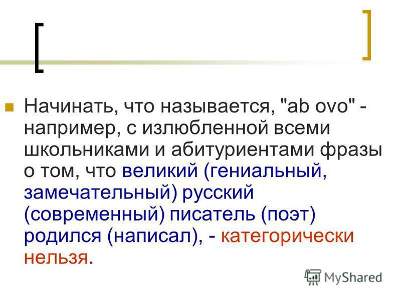 Начинать, что называется, ab ovo - например, с излюбленной всеми школьниками и абитуриентами фразы о том, что великий (гениальный, замечательный) русский (современный) писатель (поэт) родился (написал), - категорически нельзя.