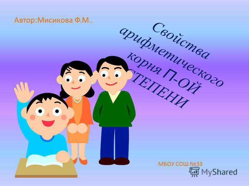 Свойства арифметического корня П -ОЙ СТЕПЕНИ Автор:Мисикова Ф.М.. МБОУ СОШ 33