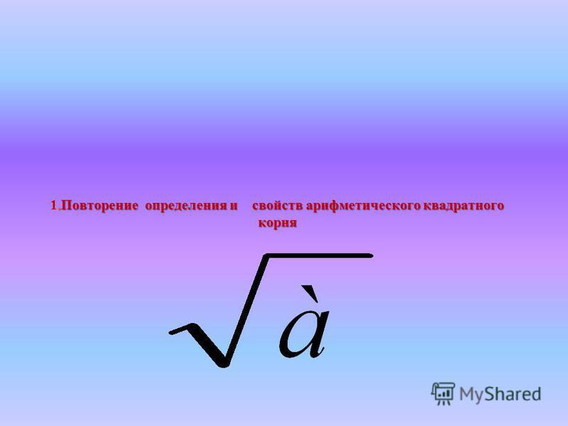 .Повторение определения и свойств арифметического квадратного корня 1. Повторение определения и свойств арифметического квадратного корня