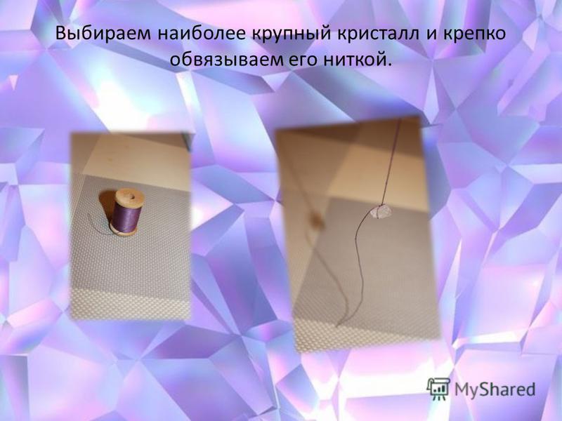 Выбираем наиболее крупный кристалл и крепко обвязываем его ниткой.