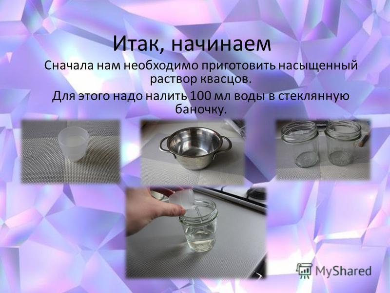 Итак, начинаем Сначала нам необходимо приготовить насыщенный раствор квасцов. Для этого надо налить 100 мл воды в стеклянную баночку.