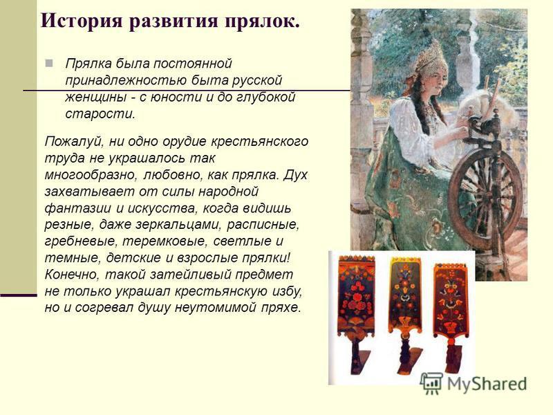 История развития прялок. Прялка была постоянной принадлежностью быта русской женщины - с юности и до глубокой старости. Пожалуй, ни одно орудие крестьянского труда не украшалось так многообразно, любовно, как прялка. Дух захватывает от силы народной