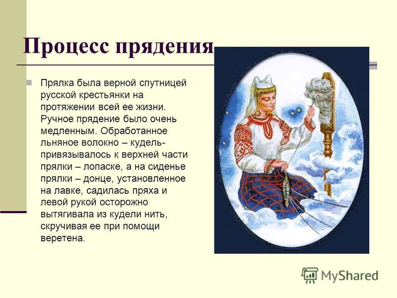 Процесс прядения Прялка была верной спутницей русской крестьянки на протяжении всей ее жизни. Ручное прядение было очень медленным. Обработанное льняное волокно – кудель- привязывалось к верхней части прялки – лопатке, а на сиденье прялки – донце, ус