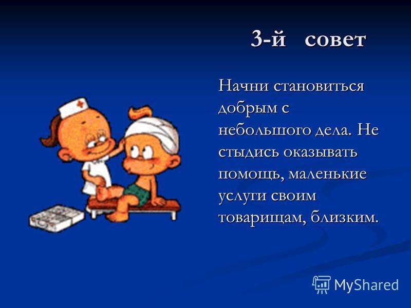 3-й совет Начни становиться добрым с небольшого дела. Не стыдись оказывать помощь, маленькие услуги своим товарищам, близким.