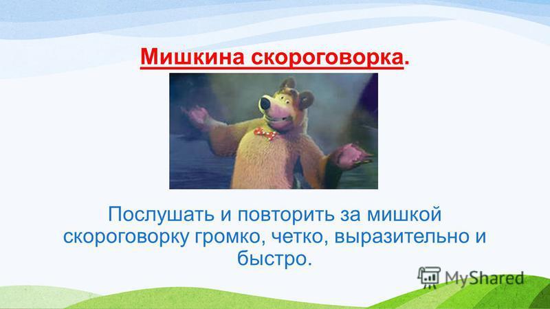 Мишкина скороговорка. Послушать и повторить за мишкой скороговорку громко, четко, выразительно и быстро.
