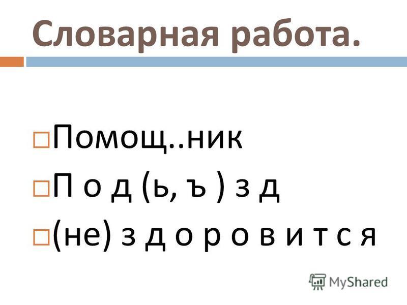Словарная работа. Помощ.. ник П о д ( ь, ъ ) з д ( не ) з д о р о в и т с я
