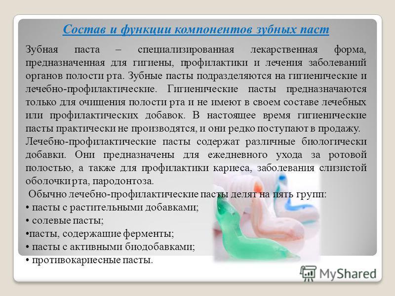 Состав и функции компонентов зубных паст Зубная паста – специализированная лекарственная форма, предназначенная для гигиены, профилактики и лечения заболеваний органов полости рта. Зубные пасты подразделяются на гигиенические и лечебно-профилактическ