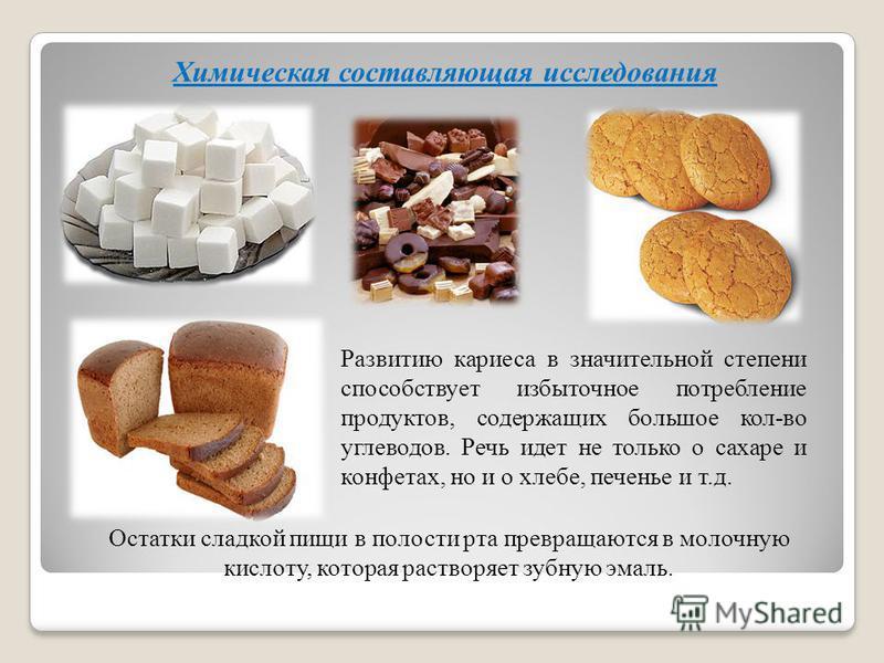 Химическая составляющая исследования Развитию кариеса в значительной степени способствует избыточное потребление продуктов, содержащих большое кол-во углеводов. Речь идет не только о сахаре и конфетах, но и о хлебе, печенье и т.д. Остатки сладкой пищ