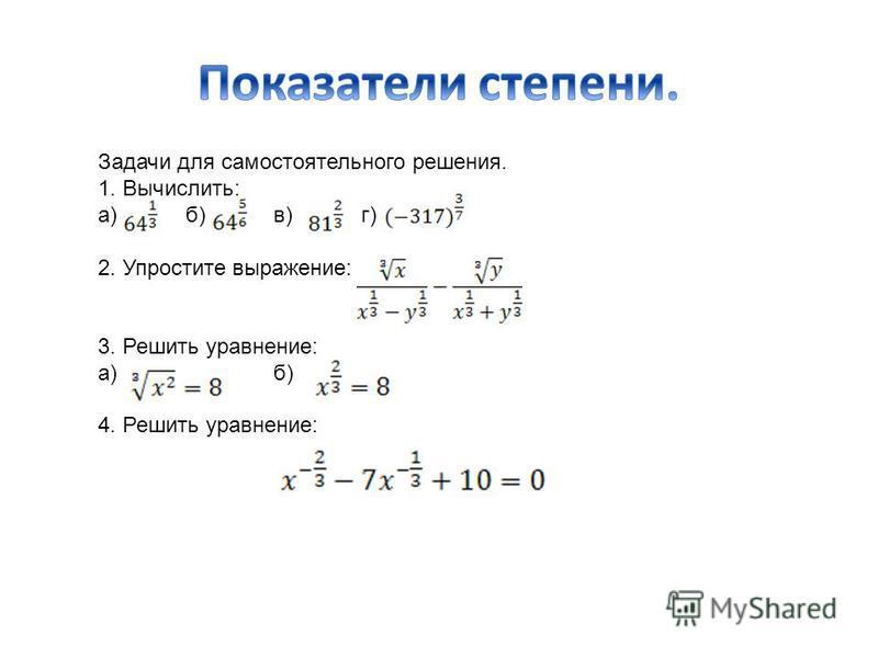 Задачи для самостоятельного решения. 1. Вычислить: а)б)в)г) 2. Упростите выражение: 3. Решить уравнение: а)б) 4. Решить уравнение: