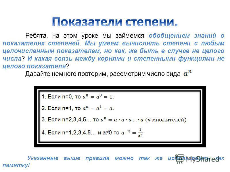 Ребята, на этом уроке мы займемся обобщением знаний о показателях степеней. Мы умеем вычислять степени с любым целочисленным показателем, но как, же быть в случае не целого числа? И какая связь между корнями и степенными функциями не целого показател