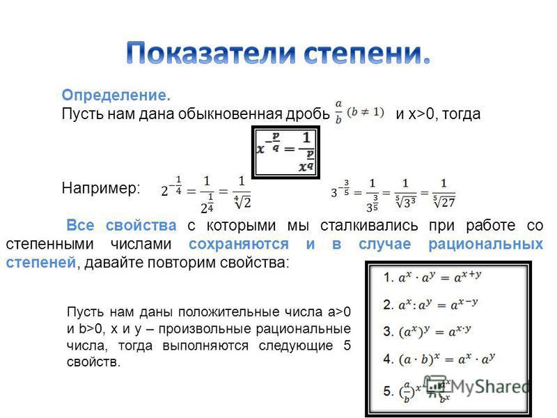 Определение. Пусть нам дана обыкновенная дробь и х>0, тогда Например: Все свойства с которыми мы сталкивались при работе со степенными числами сохраняются и в случае рациональных степеней, давайте повторим свойства: Пусть нам даны положительные числа