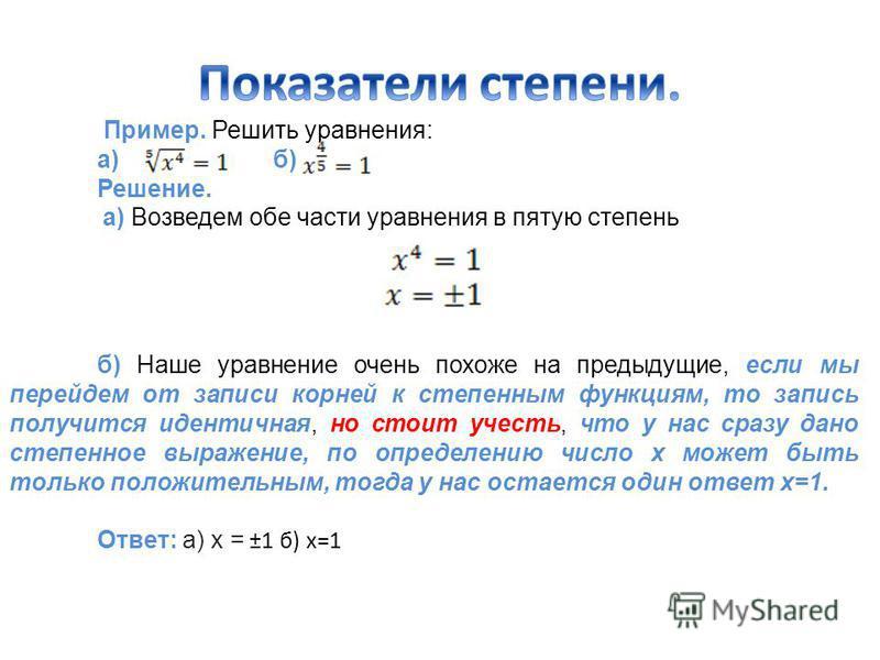 Пример. Решить уравнения: а)б) Решение. а) Возведем обе части уравнения в пятую степень б) Наше уравнение очень похоже на предыдущие, если мы перейдем от записи корней к степенным функциям, то запись получится идентичная, но стоит учесть, что у нас с
