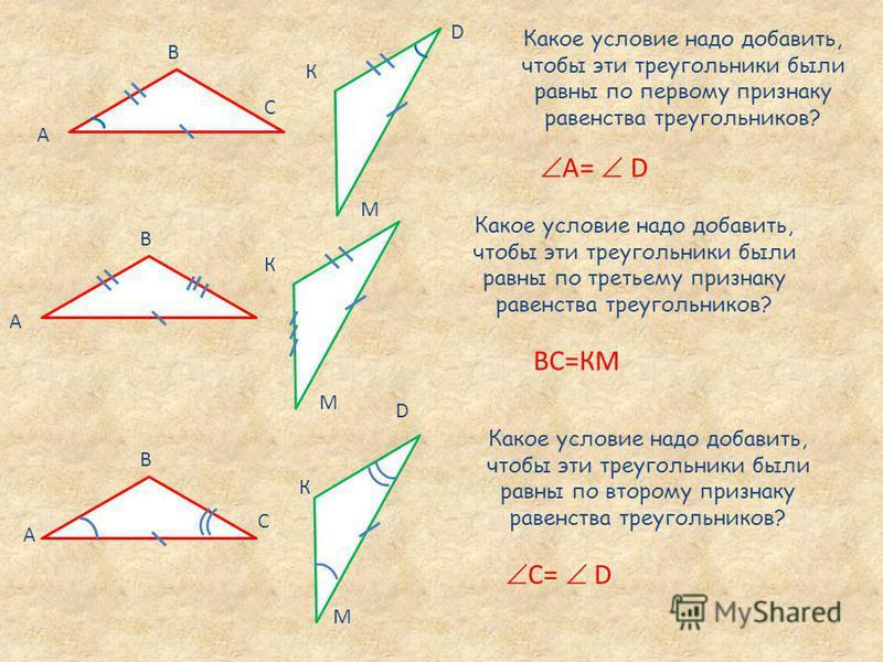 А В С С D А В К M Какое условие надо добавить, чтобы эти треугольники были равны по первому признаку равенства треугольников? A= D Какое условие надо добавить, чтобы эти треугольники были равны по третьему признаку равенства треугольников? ВС=КМ D К