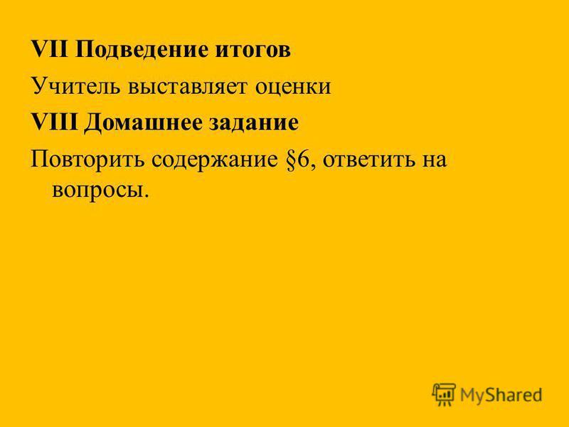VII Подведение итогов Учитель выставляет оценки VIII Домашнее задание Повторить содержание §6, ответить на вопросы.