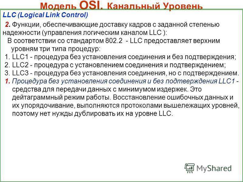 Модель OSI. Канальный Уровень LLC (Logical Link Control) 2. Функции, обеспечивающие доставку кадров с заданной степенью надежности (управления логическим каналом LLC ): В соответствии со стандартом 802.2 - LLC предоставляет верхним уровням три типа п