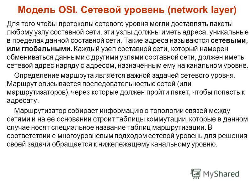 Модель OSI. Сетевой уровень (network layer) Для того чтобы протоколы сетевого уровня могли доставлять пакеты любому узлу составной сети, эти узлы должны иметь адреса, уникальные в пределах данной составной сети. Такие адреса называются сетевыми, или