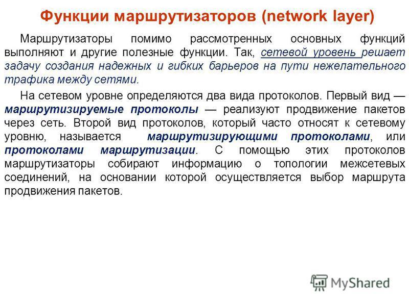 Функции маршрутизаторов (network layer) Маршрутизаторы помимо рассмотренных основных функций выполняют и другие полезные функции. Так, сетевой уровень решает задачу создания надежных и гибких барьеров на пути нежелательного трафика между сетями. На с