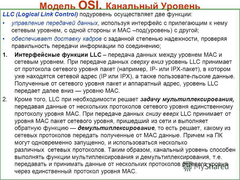 Модель OSI. Канальный Уровень LLC (Logical Link Control) подуровень осуществляет две функции: управление передачей данных, используя интерфейс с прилегающим к нему сетевым уровнем, с одной стороны и MAC –под(уровень) с другой; обеспечивает доставку к
