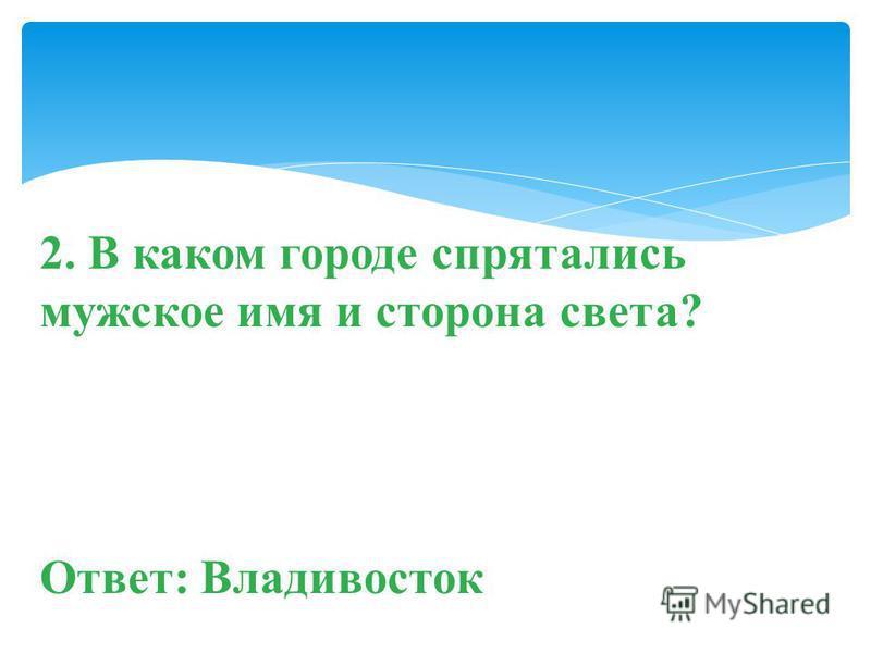 2. В каком городе спрятались мужское имя и сторона света? Ответ: Владивосток