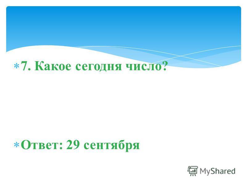 7. Какое сегодня число? Ответ: 29 сентября