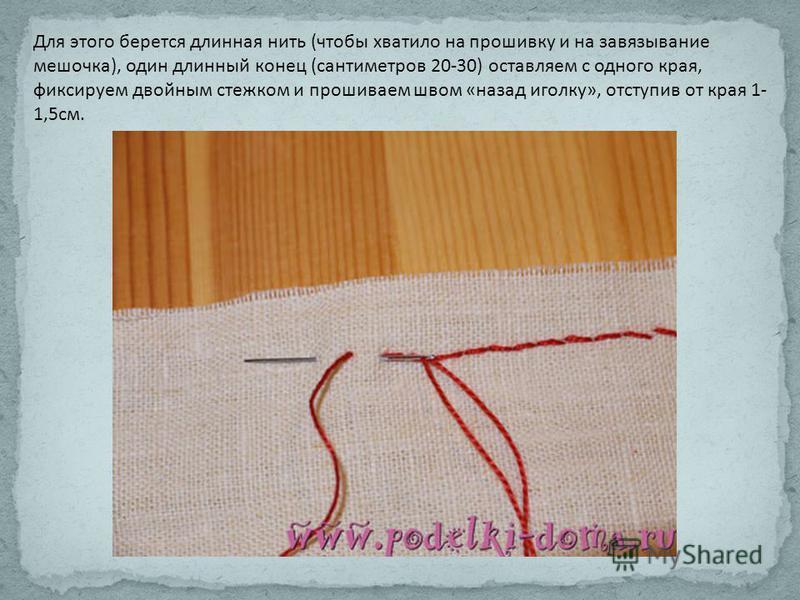 Для этого берется длинная нить (чтобы хватило на прошивку и на завязывание мешочка), один длинный конец (сантиметров 20-30) оставляем с одного края, фиксируем двойным стежком и прошиваем швом «назад иголку», отступив от края 1- 1,5 см.
