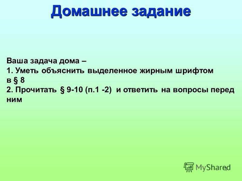 1 Домашнее задание Ваша задача дома – 1. Уметь объяснить выделенное жирным шрифтом в § 8 2. Прочитать § 9-10 (п.1 -2) и ответить на вопросы перед ним