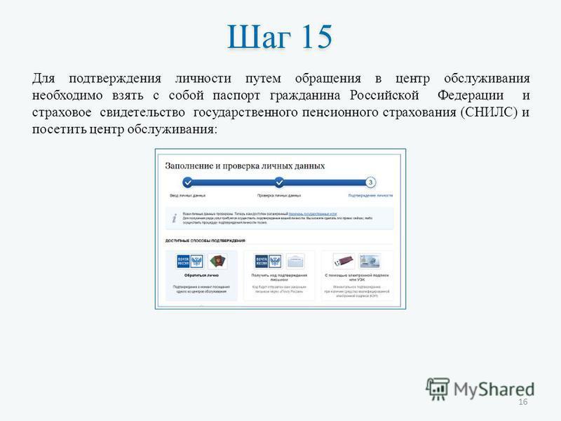 Шаг 15 Для подтверждения личности путем обращения в центр обслуживания необходимо взять с собой паспорт гражданина Российской Федерации и страховое свидетельство государственного пенсионного страхования (СНИЛС) и посетить центр обслуживания: 16