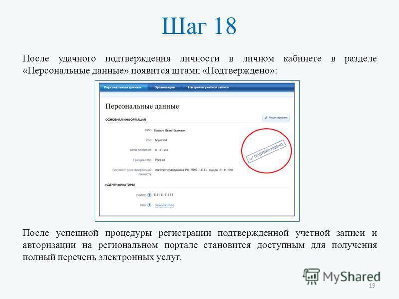 Шаг 18 После удачного подтверждения личности в личном кабинете в разделе «Персональные данные» появится штамп «Подтверждено»: После успешной процедуры регистрации подтвержденной учетной записи и авторизации на региональном портале становится доступны