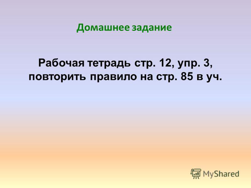 Домашнее задание Рабочая тетрадь стр. 12, упр. 3, повторить правило на стр. 85 в уч.