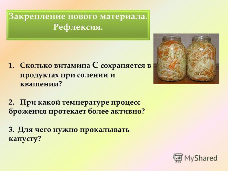 1. Сколько витамина С сохраняется в продуктах при солении и квашении? 2. При какой температуре процесс брожения протекает более активно? 3. Для чего нужно прокалывать капусту?. Закрепление нового материала. Рефлексия.