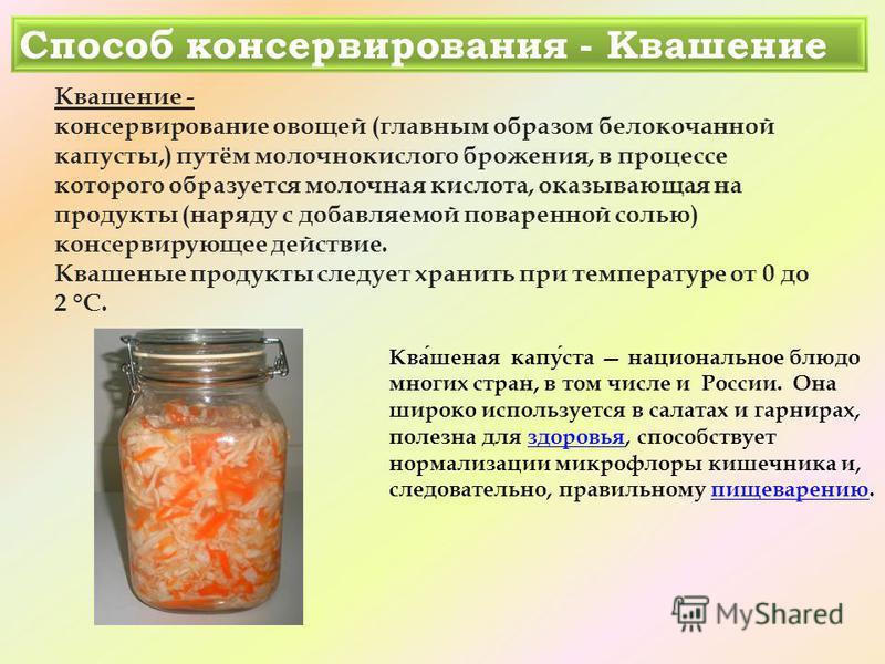 Способ консервирования - Квашение Квашение - консервирование овощей (главным образом белокочанной капусты,) путём молочнокислого брожения, в процессе которого образуется молочная кислота, оказывающая на продукты (наряду с добавляемой поваренной солью