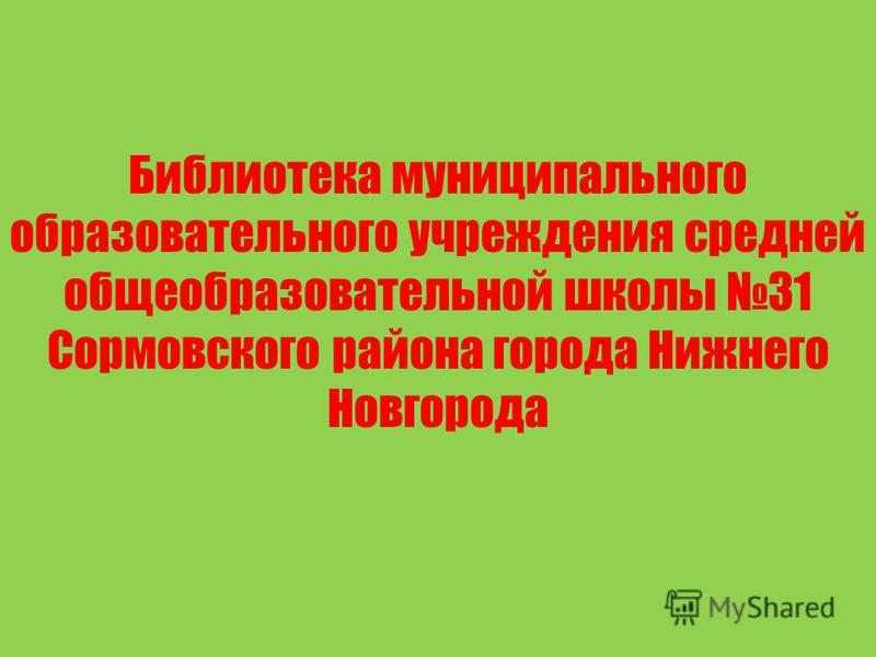 Библиотека муниципального образовательного учреждения средней общеобразовательной школы 31 Сормовского района города Нижнего Новгорода