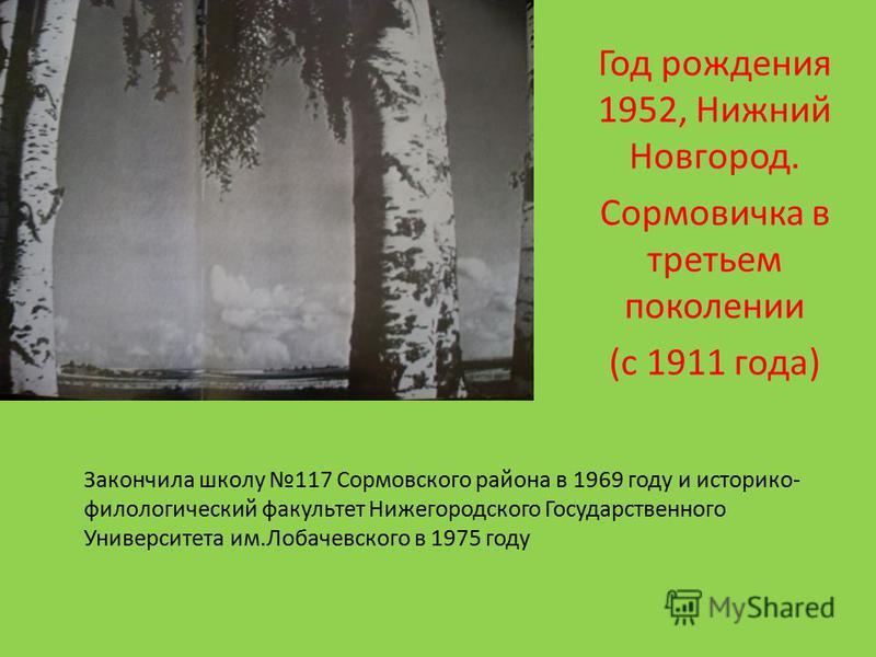 Закончила школу 117 Сормовского района в 1969 году и историко- филологический факультет Нижегородского Государственного Университета им.Лобачевского в 1975 году Год рождения 1952, Нижний Новгород. Сормовичка в третьем поколении (с 1911 года)