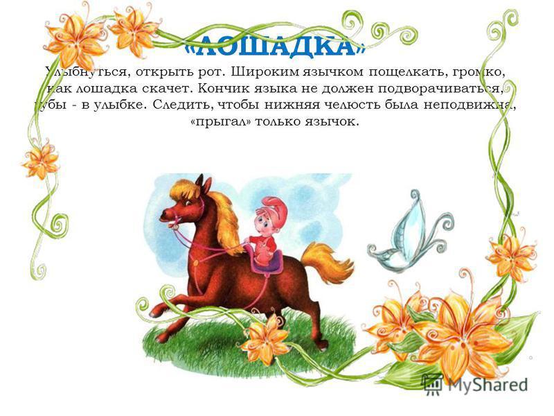 « ЛОШАДКА» Улыбнуться, открыть рот. Широким язычком пощелкать, громко, как лошадка скачет. Кончик языка не должен подворачиваться, губы - в улыбке. Следить, чтобы нижняя челюсть была неподвижна, «прыгал» только язычок.