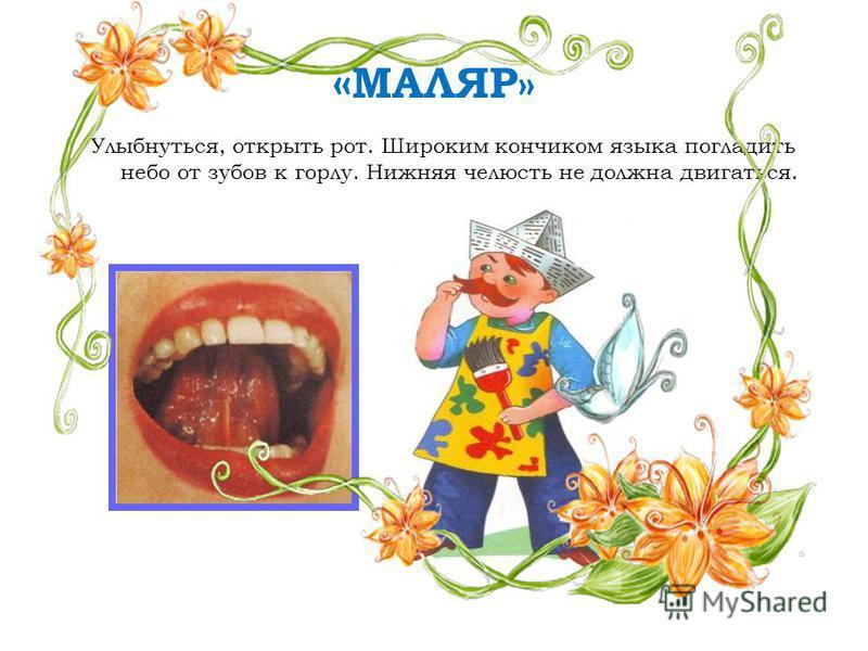 « МАЛЯР» Улыбнуться, открыть рот. Широким кончиком языка погладить небо от зубов к горлу. Нижняя челюсть не должна двигаться.