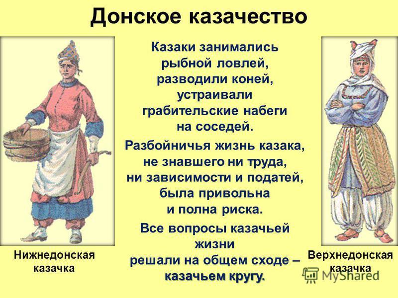 Донское казачество Казаки занимались рыбной ловлей, разводили коней, устраивали грабительские набеги на соседей. Разбойничья жизнь казака, не знавшего ни труда, ни зависимости и податей, была привольна и полна риска. казачьем кругу. Все вопросы казач