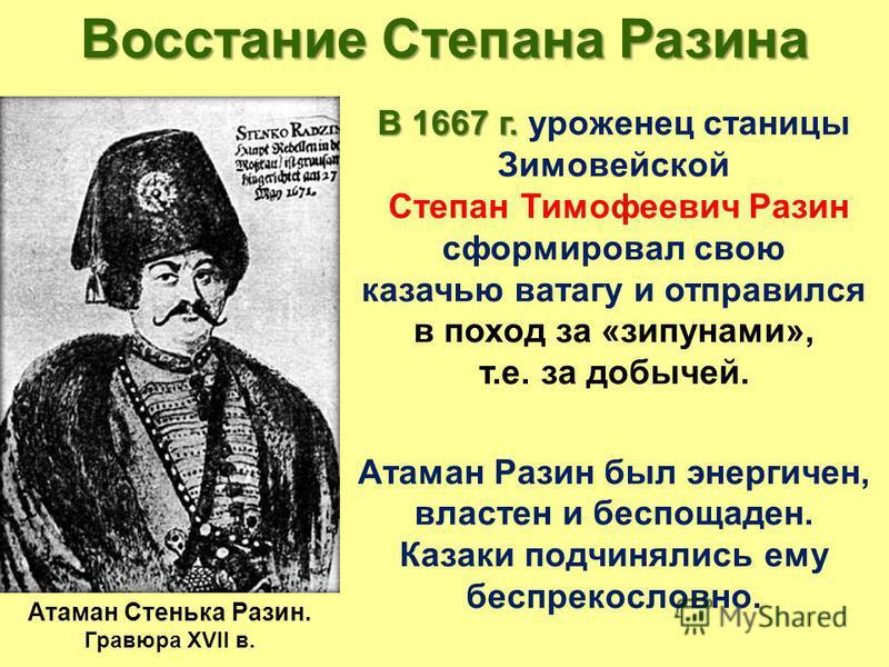 Восстание Степана Разина В 1667 г. В 1667 г. уроженец станицы Зимовейской Степан Тимофеевич Разин сформировал свою казачью ватагу и отправился в поход за «зипунами», т.е. за добычей. Атаман Разин был энергичен, властен и беспощаден. Казаки подчинялис