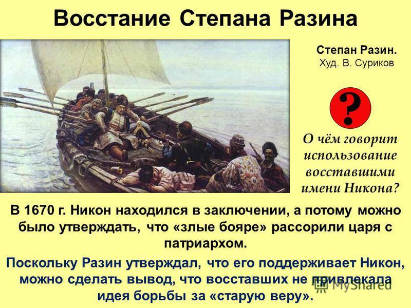 Восстание Степана Разина В 1670 г. Никон находился в заключении, а потому можно было утверждать, что «злые бояре» рассорили царя с патриархом. Поскольку Разин утверждал, что его поддерживает Никон, можно сделать вывод, что восставших не привлекала ид