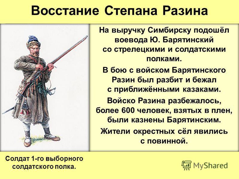 Восстание Степана Разина На выручку Симбирску подошёл воевода Ю. Барятинский со стрелецкими и солдатскими полками. В бою с войском Барятинского Разин был разбит и бежал с приближёнными казаками. Войско Разина разбежалось, более 600 человек, взятых в