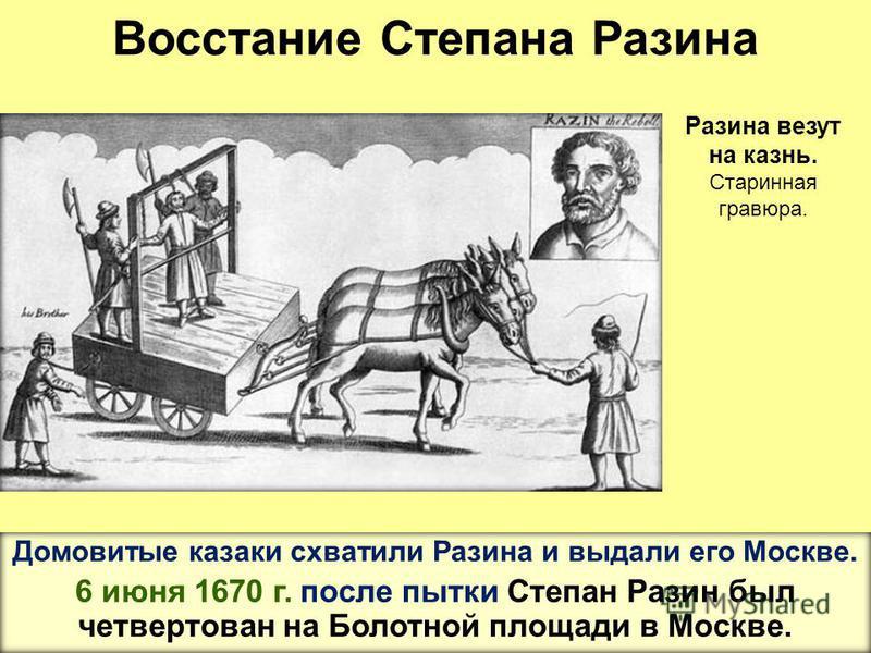 Восстание Степана Разина Домовитые казаки схватили Разина и выдали его Москве. 6 июня 1670 г. после пытки Степан Разин был четвертован на Болотной площади в Москве. Разина везут на казнь. Старинная гравюра.