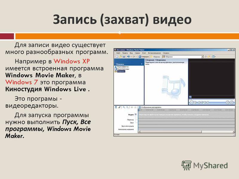 Запись ( захват ) видео 4 Для записи видео существует много разнообразных программ. Например в Windows XP имеется встроенная программа Windows Movie Maker, в Windows 7 это программа Киностудия Windows Live. Это программы - видеоредакторы. Для запуска