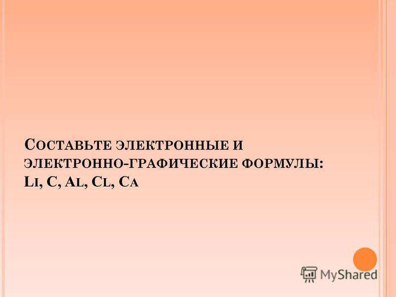 С ОСТАВЬТЕ ЭЛЕКТРОННЫЕ И ЭЛЕКТРОННО - ГРАФИЧЕСКИЕ ФОРМУЛЫ : L I, C, A L, C L, C A