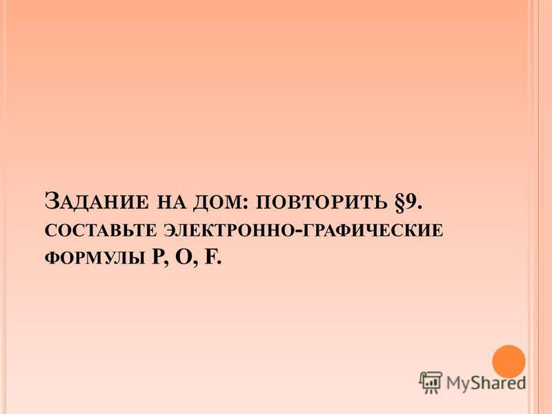 З АДАНИЕ НА ДОМ : ПОВТОРИТЬ §9. СОСТАВЬТЕ ЭЛЕКТРОННО - ГРАФИЧЕСКИЕ ФОРМУЛЫ P, O, F.