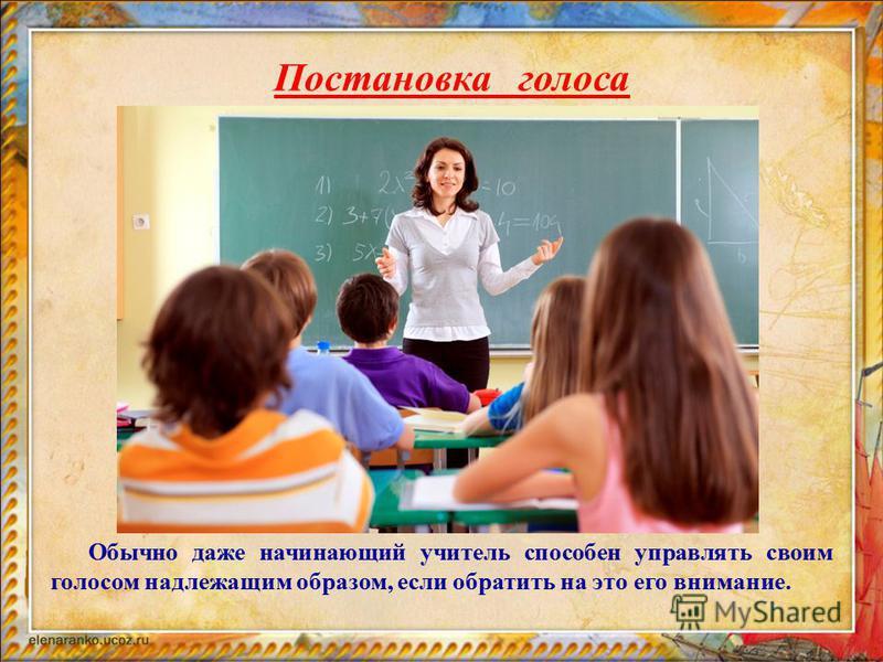 Обычно даже начинающий учитель способен управлять своим голосом надлежащим образом, если обратить на это его внимание. Постановка голоса