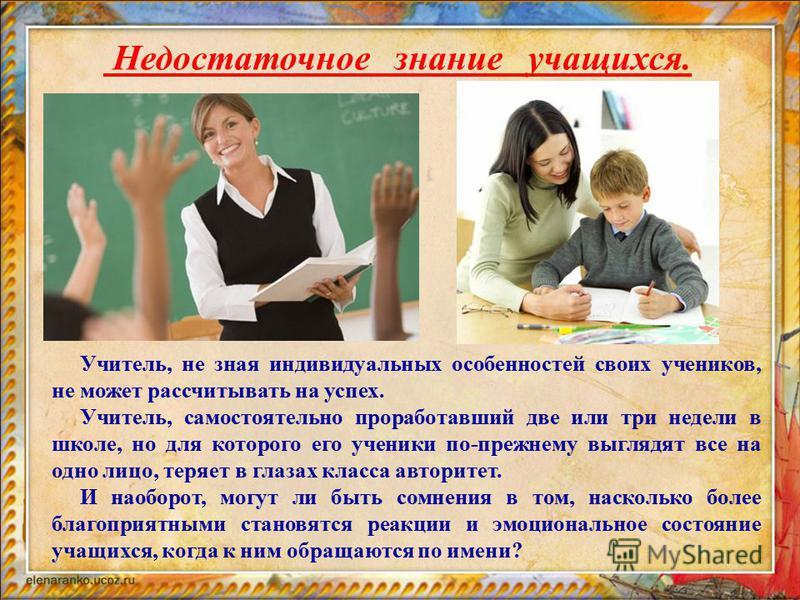 Недостаточное знание учащихся. Учитель, не зная индивидуальных особенностей своих учеников, не может рассчитывать на успех. Учитель, самостоятельно проработавший две или три недели в школе, но для которого его ученики по-прежнему выглядят все на одно
