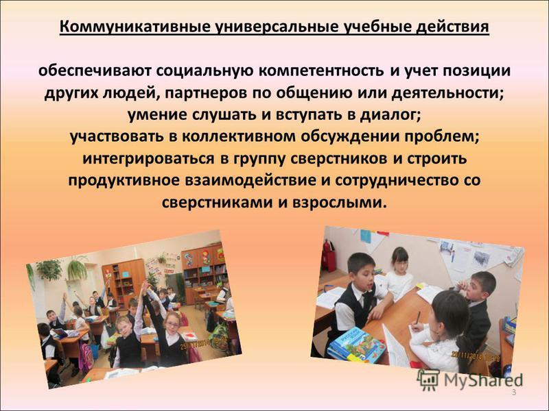 3 Коммуникативные универсальные учебные действия обеспечивают социальную компетентность и учет позиции других людей, партнеров по общению или деятельности; умение слушать и вступать в диалог; участвовать в коллективном обсуждении проблем; интегрирова