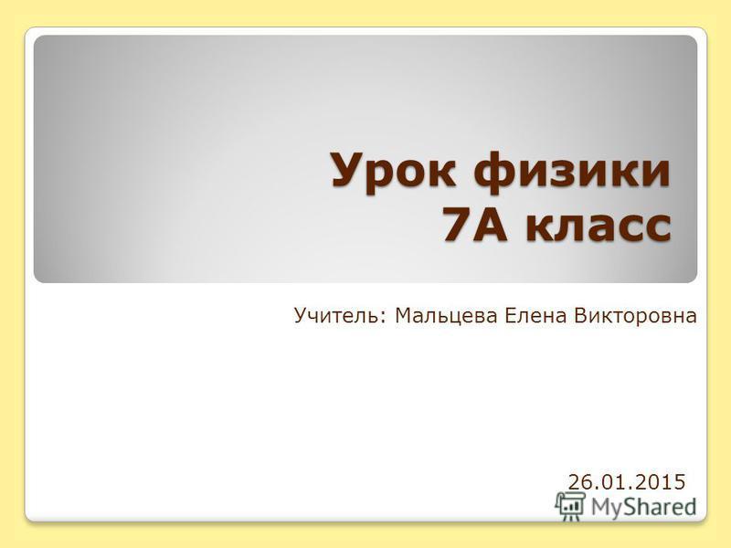 Урок физики 7А класс Учитель: Мальцева Елена Викторовна 26.01.2015