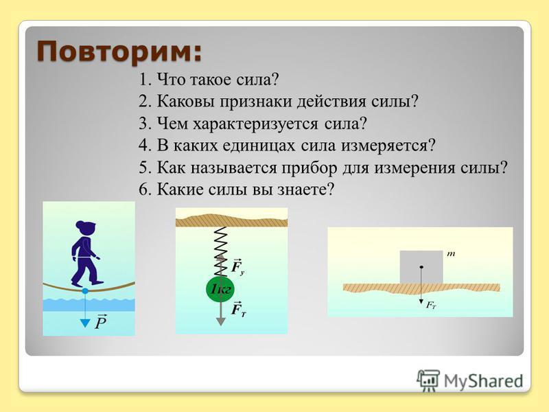 1. Что такое сила? 2. Каковы признаки действия силы? 3. Чем характеризуется сила? 4. В каких единицах сила измеряется? 5. Как называется прибор для измерения силы? 6. Какие силы вы знаете? Повторим: