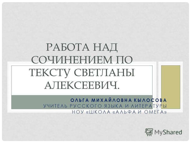 ОЛЬГА МИХАЙЛОВНА КЫЛОСОВА УЧИТЕЛЬ РУССКОГО ЯЗЫКА И ЛИТЕРАТУРЫ НОУ «ШКОЛА «АЛЬФА И ОМЕГА» РАБОТА НАД СОЧИНЕНИЕМ ПО ТЕКСТУ СВЕТЛАНЫ АЛЕКСЕЕВИЧ.
