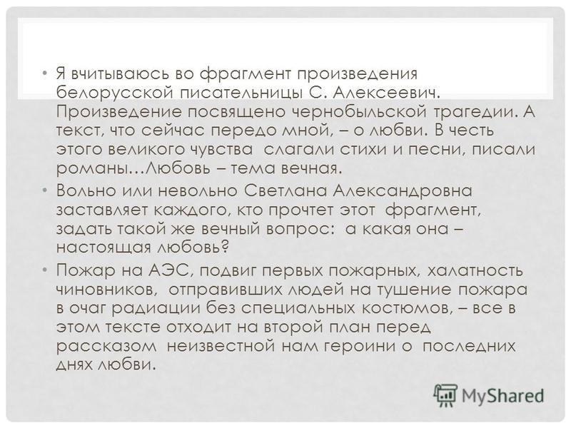 Я вчитываюсь во фрагмент произведения белорусской писательницы С. Алексеевич. Произведение посвящено чернобыльской трагедии. А текст, что сейчас передо мной, – о любви. В честь этого великого чувства слагали стихи и песни, писали романы…Любовь – тема